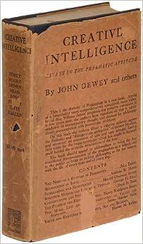 creative intelligence essays in the pragmatic attitude Creative intelligence: essays in the pragmatic attitude john dewey, addison webster moore, harold chapman brown.