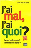 J'ai mal, J'ai quoi ? : De quoi souffrez-vous ? Comment vous soigner ?