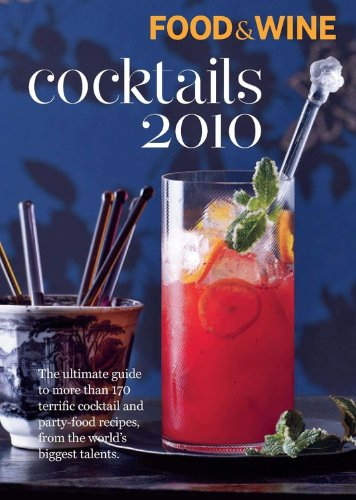 Food &amp; Wine Cocktails 2010: The Ultimate Source for 160-Plus Terrific Cocktail &amp; Party-Food Recipes from the World&#39;s Biggest Talents