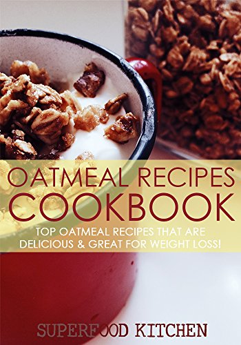 Oatmeal Recipes Cookbook: Top Oatmeal Recipes That Are Delicious & Great For Weight Loss! by Superfood Kitchen