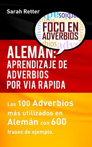 ALEMÁN: APRENDIZAJE DE ADVERBIOS POR VÍA RÁPIDA: Los 100 adverbios más usados en alemán con 600 frases de ejemplo.