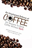 img - for An Unashamed Defense of Coffee: 101 Reasons To Drink Coffee Without Guilt book / textbook / text book