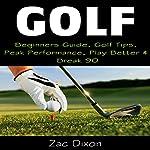 Golf: Beginners Guide, Golf Tips, Peak Performance, Play Better & Break 90 | Zac Dixon