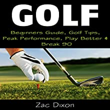 Golf: Beginners Guide, Golf Tips, Peak Performance, Play Better & Break 90 (       UNABRIDGED) by Zac Dixon Narrated by Randal Schaffer