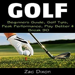 Golf: Beginners Guide, Golf Tips, Peak Performance, Play Better & Break 90 Audiobook