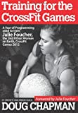 img - for Training for the CrossFit Games: A Year of Programming used to train Julie Foucher, The 2nd Fittest Woman on Earth, CrossFit Games 2012 book / textbook / text book