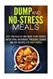 Dump and No-Stress Meals: Over 200 Healthy and Quick Slow Cooker, Dutch Oven, Microwave, Pressure Cooker, One Pot Recipes for Busy People (One Pot Dump Dinners)