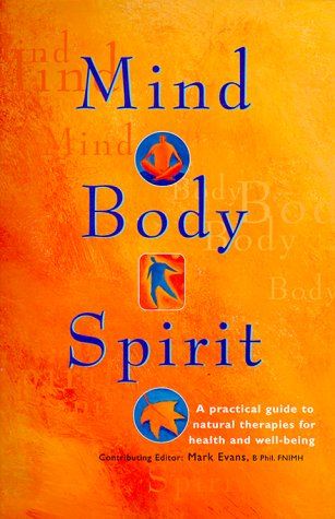 Mind, Body, Spirit: A Practical Guide to Natural Therapies for Health and Well-Being, Evans, Mark