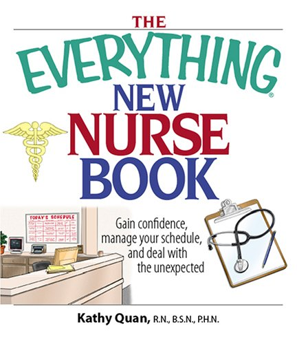 The Everything New Nurse Book: Gain Confidence, Manage Your Schedule, And Deal With the Unexpected (Everything: School and Careers), Kathy Quan