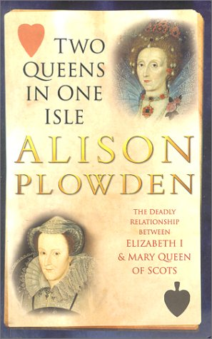 TWO QUEENS IN ONE ISLE: The Deadly Relationship of Elizabeth 1 and Mary Queen of Scots, Alison Plowden