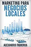 Marketing para Negocios Locales: Consigue Nuevos Clientes para Tu Negocio Local aplicando las T�cnicas de Promoci�n por Internet m�s Efectivas