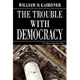 The Trouble with Democracy: A Citizen Speaks Outby William D. Gairdner