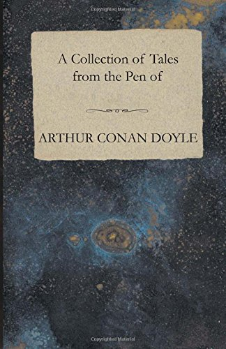 A Collection of Tales from the Pen of Arthur Conan Doyle