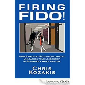 Firing Fido!: How Radically Redefining Loyalty Unleashes True Leadership in Everyone's Work and Life (English Edition)