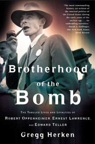 Brotherhood of the Bomb : The Tangled Lives and Loyalties of Robert Oppenheimer, Ernest Lawrence, and Edward Teller, GREGG HERKEN