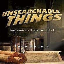 Unsearchable Things: Communicate Better with God | Livre audio Auteur(s) : Todd Gaddis Narrateur(s) : Al Remington