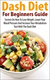 Dash Diet For Beginners Guide: Secrets on how to lose weight, lower your blood pressure and increase your metabolism fast with the Dash Diet (Low salt, ... diet, lower blood pressure Book 1)