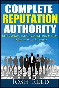 Complete Reputation Authority: Using A Reputation Marketing System To Grow Your Business