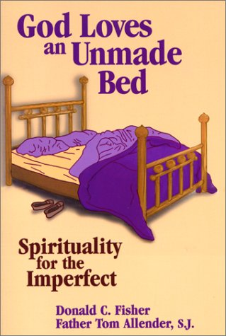 God Loves an Unmade Bed: Spirituality for the Imperfect, Tom Allender, Donald C Fisher