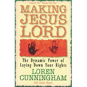 Making Jesus Lord: The Dynamic Power of Laying Down Your Rights (From Loren Cunningham)