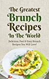 The Greatest Brunch Recipes In The World: Delicious, Fast & Easy Brunch Recipes You Will Love!