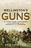 Wellingtons Guns: The Untold Story of Wellington and his Artillery in the Peninsula and at Waterloo