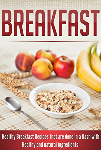 Breakfast: Healthy Breakfast Recipes that are Done in a Flash with Healthy and Natural Ingredients by Samantha Woods