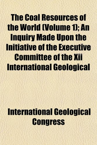The Coal Resources of the World (Volume 1); An Inquiry Made Upon the Initiative of the Executive Committee of the Xii International Geological
