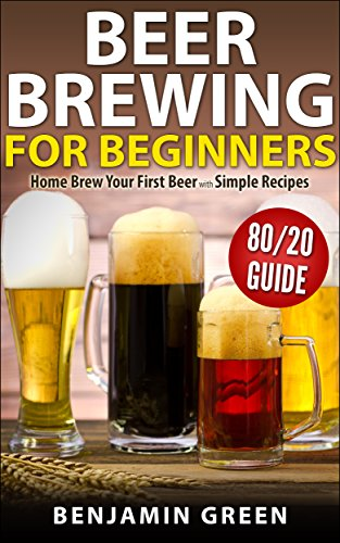 Beer Brewing for Beginners: Home Brew Your First Beer with the Easy 80/20 Guide to Completing Delicious, Craft Homebrews with Simple Recipes by Benjamin Green