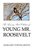 The Amazing Bird Collection of Young Mr. Roosevelt: The Determined Independent Study of a Boy Who Became America's 26th President