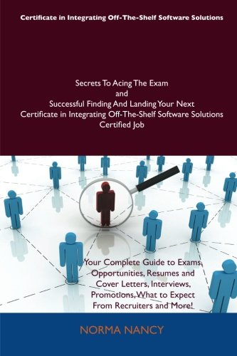 Certificate in Integrating Off-The-Shelf Software Solutions Secrets to Acing the Exam and Successful Finding and Landing Your Next Certificate in Inte