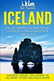 Iceland: The Ultimate Iceland Travel Guide By A Traveler For A Traveler: The Best Travel Tips; Where To Go, What To See And Much More (Lost Travelers ... Reykjavik, Iceland Tour, Iceland Travel)