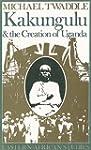 Kakungulu & Creation Of Uganda: 1868-...