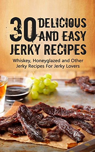 Ultimate Whiskey And Honey Glazed Jerky Recipes: 30 Essential Jerky Recipes Everybody Loves by Jack Daniel