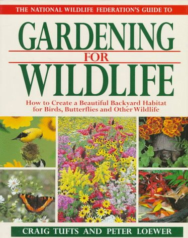 The National Wildlife Federation's Guide to Gardening for Wildlife: How to Create a Beautiful Backyard Habitat for Birds, Butterflies and Other Wild, CRAIG TUFTS, PETER LOEWER, H. PETER LOEWER