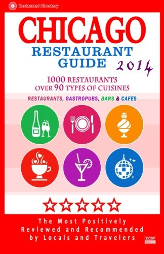 Chicago Restaurant Guide 2014: Top 1000 Restaurants In Chicago, Illinois (Restaurants, Gastropubs, Bars & Cafes)