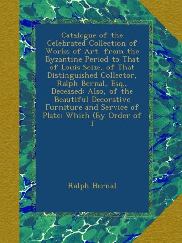 Catalogue of the Celebrated Collection of Works of Art, from the Byzantine Period to That of Louis Seize, of That Distinguished Collector, Ralph ... and Service of Plate: Which (By Order of T