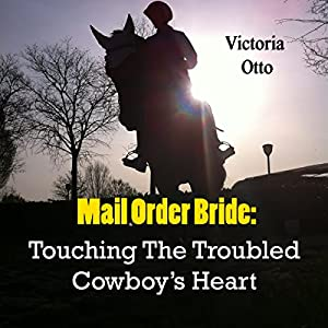 Mail Order Bride: Touching the Troubled Cowboy's Heart | [Victoria Otto]