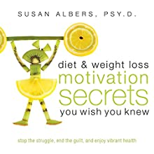 Diet & Weight Loss Motivation Secrets You Wish You Knew: Stop the Struggle, End the Guilt, and Enjoy Vibrant Health (       UNABRIDGED) by Dr. Susan Albers Narrated by Barbara Lyon