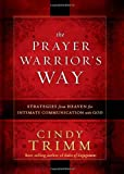 The Prayer Warriors Way: Strategies from heaven for intimate communication with God
