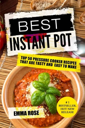 Best Instant Pot: Top 50 Pressure Cooker Recipes That Are Tasty and  Easy To Make by Emma Rose