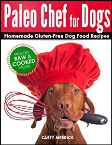 Paleo Chef for Dogs: Homemade Gluten-Free Dog Food Recipes