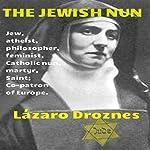 The Jewish Nun: Jew, Atheist, Philosopher, Feminist, Catholic Nun, Martyr, Saint and Co- Patron of Europe | Lazaro Droznes