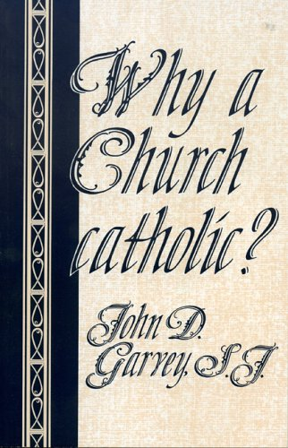 Why a Church catholic?, JOHN D. GARVEY S.J.