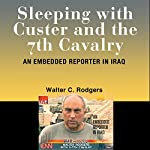 Sleeping with Custer and the 7th Cavalry: An Embedded Reporter in Iraq | Walter C. Rodgers