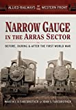 Narrow Gauge in the Arras Sector: Before, During and After the First World War (Allied Railways of the Western Front)