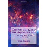 Chiron, 2012, and the Aquarian Age: The Key and How to Use It ~ Tom Jacobs