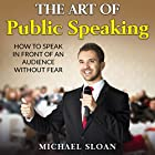The Art of Public Speaking: How to Speak in Front of an Audience Without Fear Hörbuch von Michael Sloan Gesprochen von: Kevin Albus
