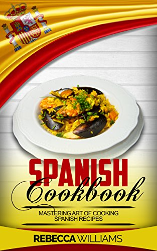 Spanish Cookbook: Mastering Art of Cooking Spanish Recipes by Rebecca Williams
