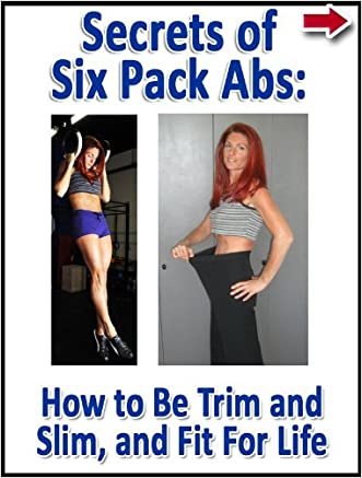 Secrets of Six Pack Abs: How to Be Trim and Slim, and Fit For Life (Lean Belly, Lean Body Diet Series)